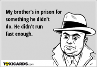 My brother's in prison for something he didn't do. He didn't run fast enough.