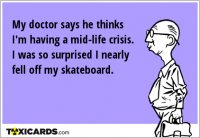 My doctor says he thinks I'm having a mid-life crisis. I was so surprised I nearly fell off my skateboard.