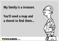 My family is a treasure. You'll need a map and a shovel to find them...