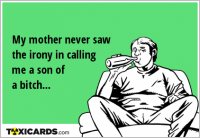 My mother never saw the irony in calling me a son of a bitch...