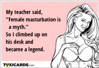 "My teacher said, ""Female masturbation is a myth."" So I climbed up on his desk and became a legend."