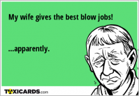 My wife gives the best blow jobs! ...apparently.
