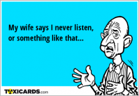 My wife says I never listen, or something like that...