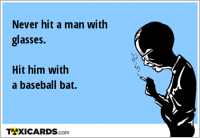 Never hit a man with glasses. Hit him with a baseball bat.