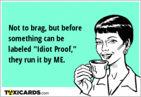 "Not to brag, but before something can be labeled ""Idiot Proof,"" they run it by ME."