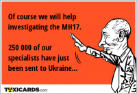Of course we will help investigating the MH17. 250 000 of our specialists have just been sent to Ukraine...