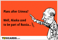Plans after Crimea? Well, Alaska used to be part of Russia...