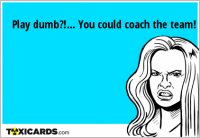 Play dumb?!... You could coach the team!