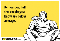 Remember, half the people you know are below average.