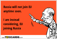 Russia will not join EU anytime soon. I am instead considering, EU joining Russia