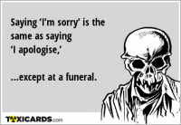 Saying 'I'm sorry' is the same as saying 'I apologise,' …except at a funeral.