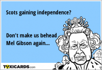 Scots gaining independence? Don't make us behead Mel Gibson again...