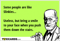 Some people are like Slinkies... Useless, but bring a smile to your face when you push them down the stairs.