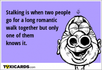 Stalking is when two people go for a long romantic walk together but only one of them knows it.