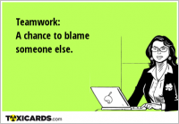 Teamwork: A chance to blame someone else.