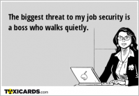 The biggest threat to my job security is a boss who walks quietly.
