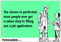 The closest to perfection most people ever get is when they're filling out a job application.