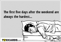 The first five days after the weekend are always the hardest...