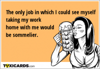 The only job in which I could see myself taking my work home with me would be sommelier.