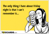The only thing I hate about Friday night is that I can't remember it...