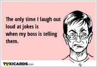 The only time I laugh out loud at jokes is when my boss is telling them.