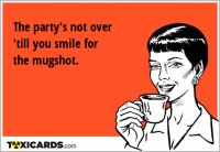 The party's not over 'till you smile for the mugshot.
