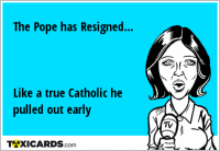 The Pope has Resigned... Like a true Catholic he pulled out early