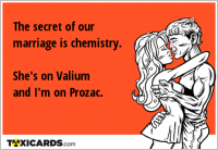 The secret of our marriage is chemistry. She's on Valium and I'm on Prozac.