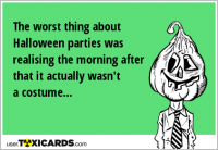 The worst thing about Halloween parties was realising the morning after that it actually wasn't a costume...