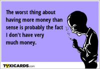The worst thing about having more money than sense is probably the fact I don't have very much money.