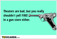 Theaters are bad, but you really shouldn't yell FIRE! in a gun store either.