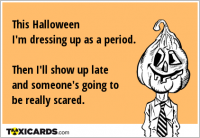This Halloween I'm dressing up as a period. Then I'll show up late and someone's going to be really scared.
