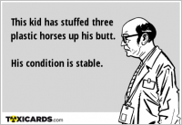 This kid has stuffed three plastic horses up his butt. His condition is stable.