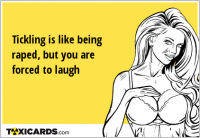 Tickling is like being raped, but you are forced to laugh