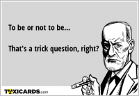 To be or not to be... That's a trick question, right?