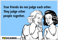 True friends do not judge each other. They judge other people together.