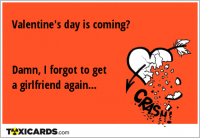 Valentine's day is coming? Damn, I forgot to get a girlfriend again...