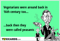 Vegetarians were around back in 16th century too... ...back then they were called peasants