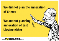 We did not plan the annexation of Crimea We are not planning annexation of East Ukraine either