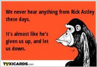 We never hear anything from Rick Astley these days. It's almost like he's given us up, and let us down.