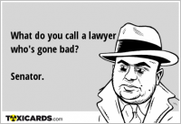 What do you call a lawyer who's gone bad? Senator.