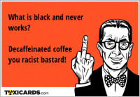 What is black and never works? Decaffeinated coffee you racist bastard!