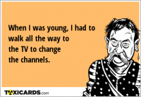 When I was young, I had to walk all the way to the TV to change the channels.