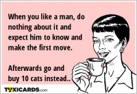 When you like a man, do nothing about it and expect him to know and make the first move. Afterwards go and buy 10 cats instead..