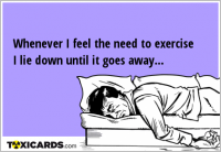Whenever I feel the need to exercise I lie down until it goes away...