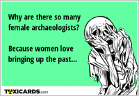 Why are there so many female archaeologists? Because women love bringing up the past...