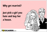 Why get married? Just pick a girl you hate and buy her a house.
