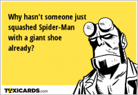 Why hasn't someone just squashed Spider-Man with a giant shoe already?
