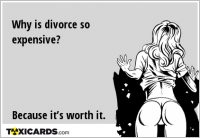 Why is divorce so expensive? Because it's worth it.