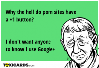 Why the hell do porn sites have a +1 button? I don't want anyone to know I use Google+